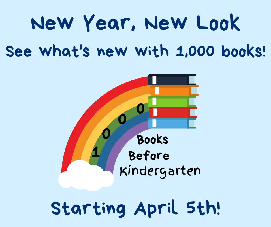 1,000 books before kindergarten. New year, new look. See what's new with 1,000 books! Starting April 5th!